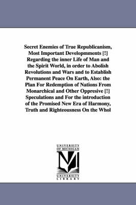 Secret Enemies of True Republicanism, Most Important Developmments [!] Regarding the Inner Life of Man and the Spirit World, in Order to Abolish Revolutions and Wars and to Establish Permanent Peace on Earth, Also: The Plan for Redemption of Nations from Monarchical and Other Oppresive [!] Speculations and for the Introduction of the Promised New Era of Harmony, Truth and Righteousness on the Whol (Paperback)