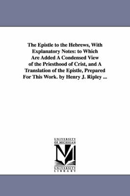 The Epistle to the Hebrews, with Explanatory Notes: To Which Are Added a Condensed View of the Priesthood of Crist, and a Translation of the Epistle, Prepared for This Work. by Henry J. Ripley ... (Paperback)