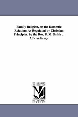 Family Religion, Or, the Domestic Relations as Regulated by Christian Principles. by the REV. B. M. Smith ... a Prize Essay. (Paperback)