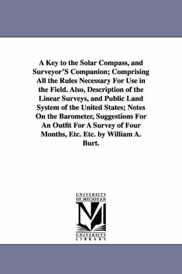 A Key to the Solar Compass, and Surveyor's Companion; Comprising All the Rules Necessary for Use in the Field. Also, Description of the Linear Surveys, and Public Land System of the United States; Notes on the Barometer, Suggestions for an Outfit for a Surve (Paperback)