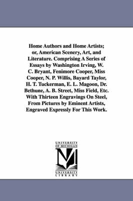 Home Authors and Home Artists; Or, American Scenery, Art, and Literature. Comprising a Series of Essays by Washington Irving, W. C. Bryant, Fenimore Cooper, Miss Cooper, N. P. Willis, Bayard Taylor, H. T. Tuckerman, E. L. Magoon, Dr. Bethune, A. B. Street, (Paperback)