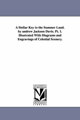 A Stellar Key to the Summer Land. by Andrew Jackson Davis. PT. 1. Illustrated with Diagrams and Engravings of Celestial Scenery. (Paperback)