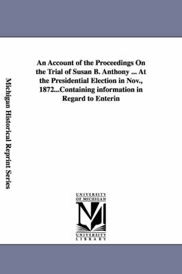 An Account of the Proceedings on the Trial of Susan B. Anthony ... at the Presidential Election in Nov., 1872... (Paperback)