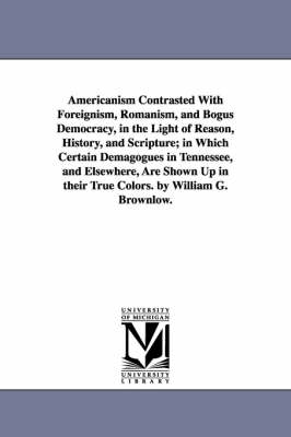 Americanism Contrasted with Foreignism, Romanism, and Bogus Democracy, in the Light of Reason, History, and Scripture; In Which Certain Demagogues in Tennessee, and Elsewhere, Are Shown Up in Their True Colors. by William G. Brownlow. (Paperback)