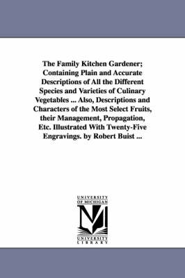 The Family Kitchen Gardener; Containing Plain and Accurate Descriptions of All the Different Species and Varieties of Culinary Vegetables ... Also, Descriptions and Characters of the Most Select Fruits, Their Management, Propagation, Etc. Illustrated with Twe (Paperback)