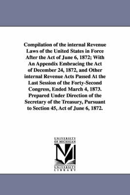 Compilation of the Internal Revenue Laws of the United States in Force After the Act of June 6, 1872; With an Appendix Embracing the Act of December 24, 1872, and Other Internal Revenue Acts Passed at the Last Session of the Forty-Second Congress, Ended Ma (Paperback)
