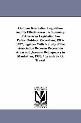 Outdoor Recreation Legislation and Its Effectiveness: A Summary of American Legislation for Public Outdoor Recreation, 1915-1927, Together with a Study of the Association Between Recreation Areas and Juvenile Delinquency in Manhattan, 1920, / By Andrew G. Truxal. (Paperback)
