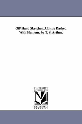 Off-Hand Sketches, a Little Dashed with Humour. by T. S. Arthur. (Paperback)