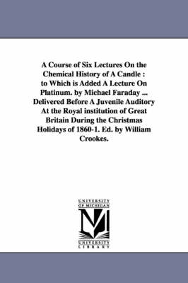 A Course of Six Lectures on the Chemical History of a Candle: To Which Is Added a Lecture on Platinum. by Michael Faraday ... Delivered Before a Juvenile Auditory at the Royal Institution of Great Britain During the Christmas Holidays of 1860-1. Ed. by William Crookes. (Paperback)