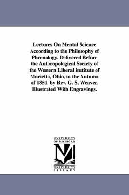 Lectures on Mental Science According to the Philosophy of Phrenology. Delivered Before the Anthropological Society of the Western Liberal Institute of Marietta, Ohio, in the Autumn of 1851. by REV. G. S. Weaver. Illustrated with Engravings. (Paperback)