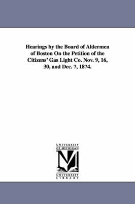 Hearings by the Board of Aldermen of Boston on the Petition of the Citizens' Gas Light Co. Nov. 9, 16, 30, and Dec. 7, 1874. (Paperback)