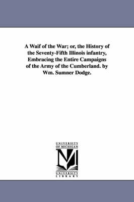A Waif of the War; Or, the History of the Seventy-Fifth Illinois Infantry, Embracing the Entire Campaigns of the Army of the Cumberland. by Wm. Sumner Dodge. (Paperback)