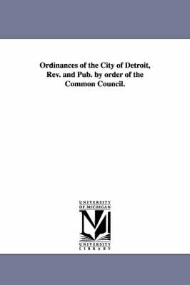 Ordinances of the City of Detroit, REV. and Pub. by Order of the Common Council. (Paperback)