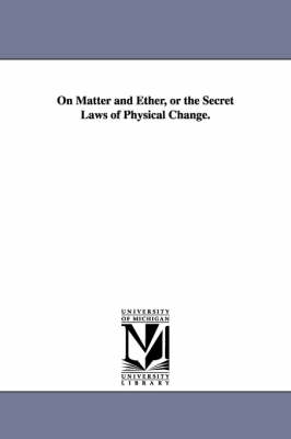 On Matter and Ether, or the Secret Laws of Physical Change. (Paperback)
