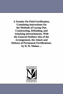 A Treatise on Field Fortification, Containing Instructions on the Methods of Laying Out, Constructing, Defending, and Attacking Intrenchments, with (Paperback)