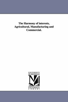 The Harmony of Interests, Agricultural, Manufacturing and Commercial. (Paperback)