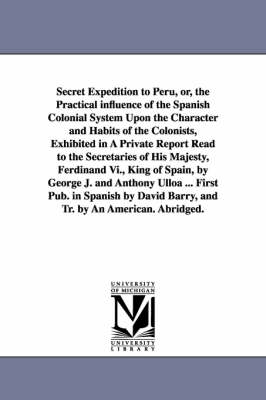 Secret Expedition to Peru, Or, the Practical Influence of the Spanish Colonial System Upon the Character and Habits of the Colonists, Exhibited in a Private Report Read to the Secretaries of His Majesty, Ferdinand VI., King of Spain, by George J. and Antho (Paperback)