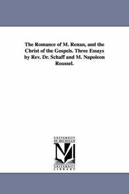 The Romance of M. Renan, and the Christ of the Gospels. Three Essays by REV. Dr. Schaff and M. Napoleon Roussel. (Paperback)
