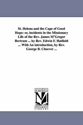 St. Helena and the Cape of Good Hope: Or, Incidents in the Missionary Life of the REV. James M'Gregor Bertram ... by REV. Edwin F. Hatfield ... with an Introduction, by REV. George B. Cheever ... (Paperback)