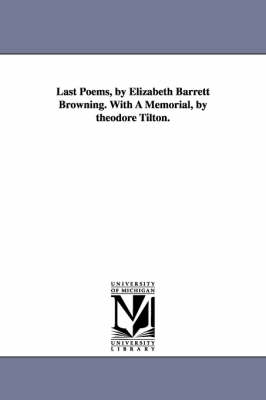 Last Poems, by Elizabeth Barrett Browning. with a Memorial, by Theodore Tilton. (Paperback)