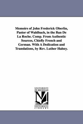 Memoirs of John Frederick Oberlin, Pastor of Waldbach, in the Ban de la Roche. Comp. from Authentic Sources, Chiefly French and German. with a Dedication and Translations, by REV. Luther Halsey. (Paperback)