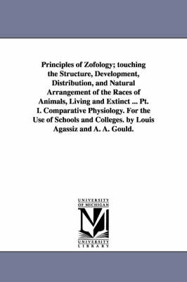Principles of Zofology; Touching the Structure, Development, Distribution, and Natural Arrangement of the Races of Animals, Living and Extinct ... PT. I. Comparative Physiology. for the Use of Schools and Colleges. by Louis Agassiz and A. A. Gould. (Paperback)