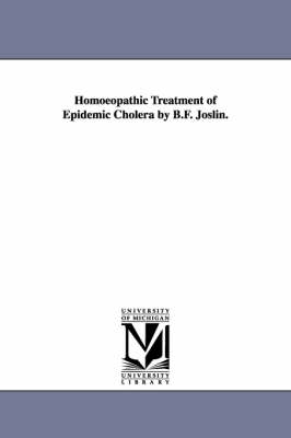 Homoeopathic Treatment of Epidemic Cholera by B.F. Joslin. (Paperback)