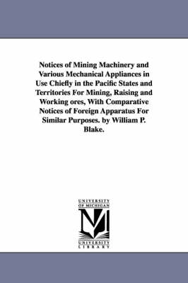 Notices of Mining Machinery and Various Mechanical Appliances in Use Chiefly in the Pacific States and Territories for Mining, Raising and Working Ores, with Comparative Notices of Foreign Apparatus for Similar Purposes. by William P. Blake. (Paperback)