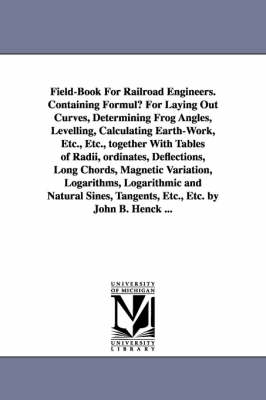 Field-Book for Railroad Engineers. Containing Formulu for Laying Out Curves, Determining Frog Angles, Levelling, Calculating Earth-Work, Etc., Etc., T (Paperback)