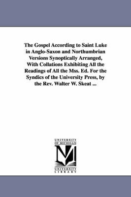 The Gospel According to Saint Luke in Anglo-Saxon and Northumbrian Versions Synoptically Arranged, with Collations Exhibiting All the Readings of All the Mss. Ed. for the Syndics of the University Press, by the REV. Walter W. Skeat ... (Paperback)