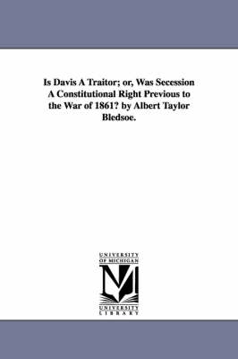Is Davis a Traitor; Or, Was Secession a Constitutional Right Previous to the War of 1861? by Albert Taylor Bledsoe. (Paperback)