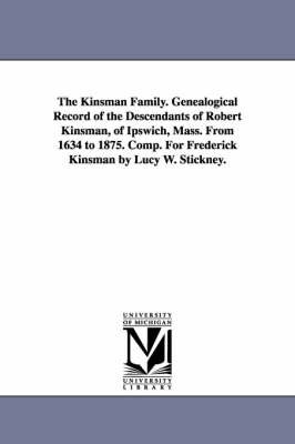 The Kinsman Family. Genealogical Record of the Descendants of Robert Kinsman, of Ipswich, Mass. from 1634 to 1875. Comp. for Frederick Kinsman by Lucy W. Stickney. (Paperback)