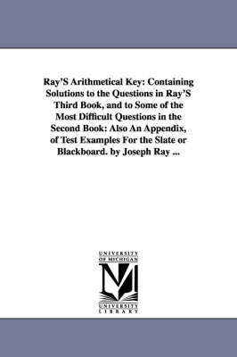 Ray's Arithmetical Key: Containing Solutions to the Questions in Ray's Third Book, and to Some of the Most Difficult Questions in the Second Book: Also an Appendix, of Test Examples for the Slate or Blackboard. by Joseph Ray ... (Paperback)