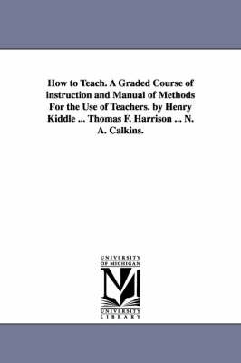 How to Teach. a Graded Course of Instruction and Manual of Methods for the Use of Teachers. by Henry Kiddle ... Thomas F. Harrison ... N. A. Calkins. (Paperback)