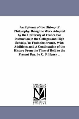 An Epitome of the History of Philosophy. Being the Work Adopted by the University of France for Instruction in the Colleges and High Schools. Tr. Fro (Paperback)