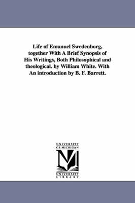 Life of Emanuel Swedenborg, Together with a Brief Synopsis of His Writings, Both Philosophical and Theological. by William White. with an Introduction by B. F. Barrett. (Paperback)