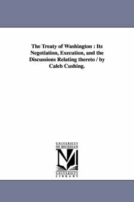 The Treaty of Washington: Its Negotiation, Execution, and the Discussions Relating Thereto / By Caleb Cushing. (Paperback)