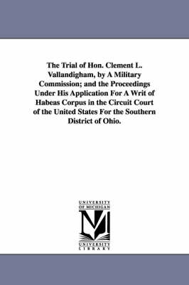 The Trial of Hon. Clement L. Vallandigham, by a Military Commission; And the Proceedings Under His Application for a Writ of Habeas Corpus in the Circuit Court of the United States for the Southern District of Ohio. (Paperback)