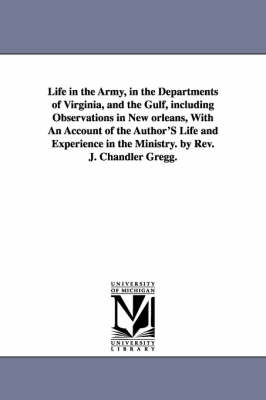 Life in the Army, in the Departments of Virginia, and the Gulf, Including Observations in New Orleans, with an Account of the Author's Life and Experience in the Ministry. by REV. J. Chandler Gregg. (Paperback)