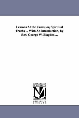 Lessons at the Cross; Or, Spiritual Truths ... with an Introduction, by REV. George W. Blagden ... (Paperback)