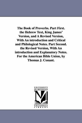 The Book of Proverbs. Part First. the Hebrew Text, King James' Version, and a Revised Version, with an Introduction and Critical and Philological Notes. Part Second. the Revised Version, with an Introduction and Explanatory Notes. for the American Bible Union, (Paperback)