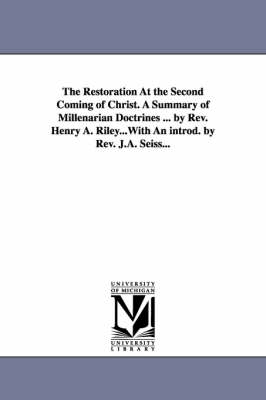 The Restoration at the Second Coming of Christ. a Summary of Millenarian Doctrines ... by REV. Henry A. Riley...with an Introd. by REV. J.A. Seiss... (Paperback)