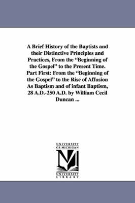 A Brief History of the Baptists and Their Distinctive Principles and Practices, from the Beginning of the Gospel to the Present Time. Part First: Fr (Paperback)