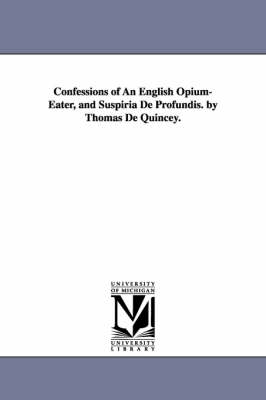 Confessions of an English Opium-Eater, and Suspiria de Profundis. by Thomas de Quincey. (Paperback)