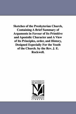 Sketches of the Presbyterian Church, Containing a Brief Summary of Arguments in Favour of Its Primitive and Apostolic Character and a View of Its Principles, Order, and History, Designed Especially for the Youth of the Church. by the REV. J. E. Rockwell. (Paperback)