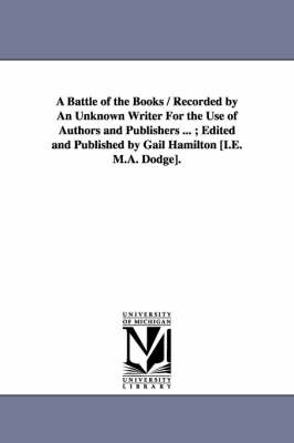 A Battle of the Books / Recorded by an Unknown Writer for the Use of Authors and Publishers ...; Edited and Published by Gail Hamilton [I.E. M.A. Dodge]. (Paperback)