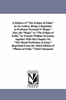 A Defence of the Eclipse of Faith, by Its Author; Being a Rejoinder to Professor Newman's Reply. Also, the Reply to the Eclipse of Faith, by Francis (Paperback)