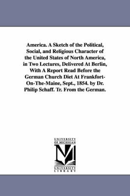 America. a Sketch of the Political, Social, and Religious Character of the United States of North America, in Two Lectures, Delivered at Berlin, with a Report Read Before the German Church Diet at Frankfort-On-The-Maine, Sept., 1854. by Dr. Philip Schaff. (Paperback)
