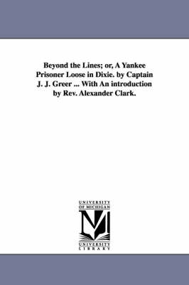 Beyond the Lines; Or, a Yankee Prisoner Loose in Dixie. by Captain J. J. Greer ... with an Introduction by REV. Alexander Clark. (Paperback)