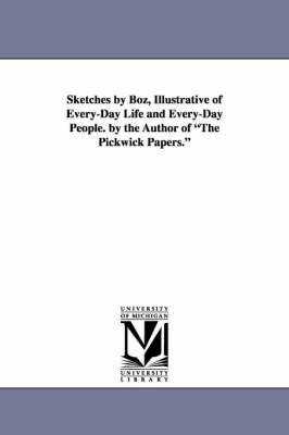 Sketches by Boz, Illustrative of Every-Day Life and Every-Day People. by the Author of the Pickwick Papers. (Paperback)